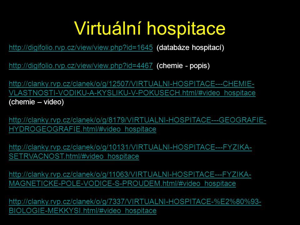 Virtuální hospitace http://clanky.rvp.cz/clanek/o/g/8179/VIRTUALNI-HOSPITACE---GEOGRAFIE- HYDROGEOGRAFIE.html/#video_hospitace http://clanky.rvp.cz/clanek/o/g/10131/VIRTUALNI-HOSPITACE---FYZIKA- SETRVACNOST.html/#video_hospitace http://clanky.rvp.cz/clanek/o/g/7337/VIRTUALNI-HOSPITACE-%E2%80%93- BIOLOGIE-MEKKYSI.html/#video_hospitace http://clanky.rvp.cz/clanek/o/g/11063/VIRTUALNI-HOSPITACE---FYZIKA- MAGNETICKE-POLE-VODICE-S-PROUDEM.html/#video_hospitace http://digifolio.rvp.cz/view/view.php?id=4467 (chemie - popis) http://clanky.rvp.cz/clanek/o/g/12507/VIRTUALNI-HOSPITACE---CHEMIE- VLASTNOSTI-VODIKU-A-KYSLIKU-V-POKUSECH.html/#video_hospitace (chemie – video) http://digifolio.rvp.cz/view/view.php?id=1645http://digifolio.rvp.cz/view/view.php?id=1645 (databáze hospitací)