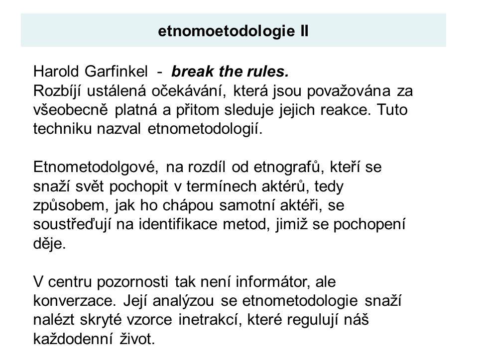 Harold Garfinkel - break the rules. Rozbíjí ustálená očekávání, která jsou považována za všeobecně platná a přitom sleduje jejich reakce. Tuto technik
