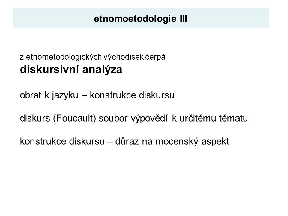 z etnometodologických východisek čerpá diskursivní analýza obrat k jazyku – konstrukce diskursu diskurs (Foucault) soubor výpovědí k určitému tématu konstrukce diskursu – důraz na mocenský aspekt etnomoetodologie III