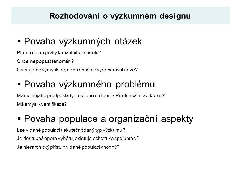 Rozhodování o výzkumném designu  Povaha výzkumných otázek Ptáme se na prvky kauzálního modelu? Chceme popsat fenomén? Ověřujeme vymyšlené, nebo chcem