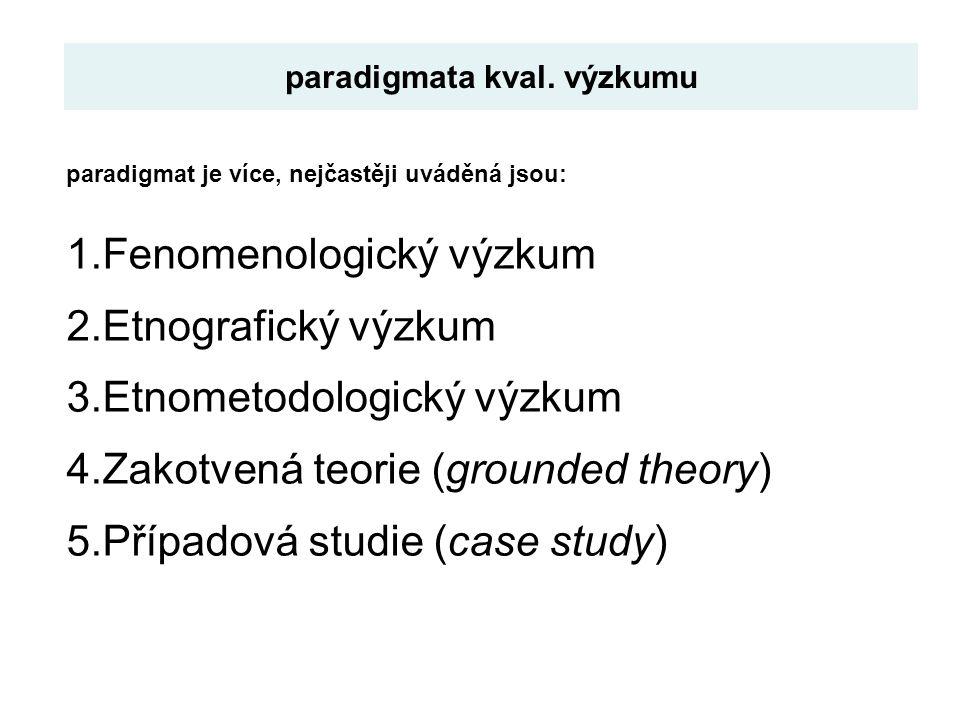 paradigmat je více, nejčastěji uváděná jsou: 1.Fenomenologický výzkum 2.Etnografický výzkum 3.Etnometodologický výzkum 4.Zakotvená teorie (grounded th