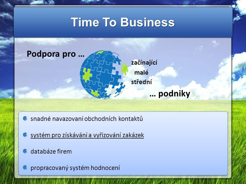 Time To Business Podpora pro … začínající malé střední … podniky snadné navazovaní obchodních kontaktů systém pro získávání a vyřizování zakázek databáze firem propracovaný systém hodnocení