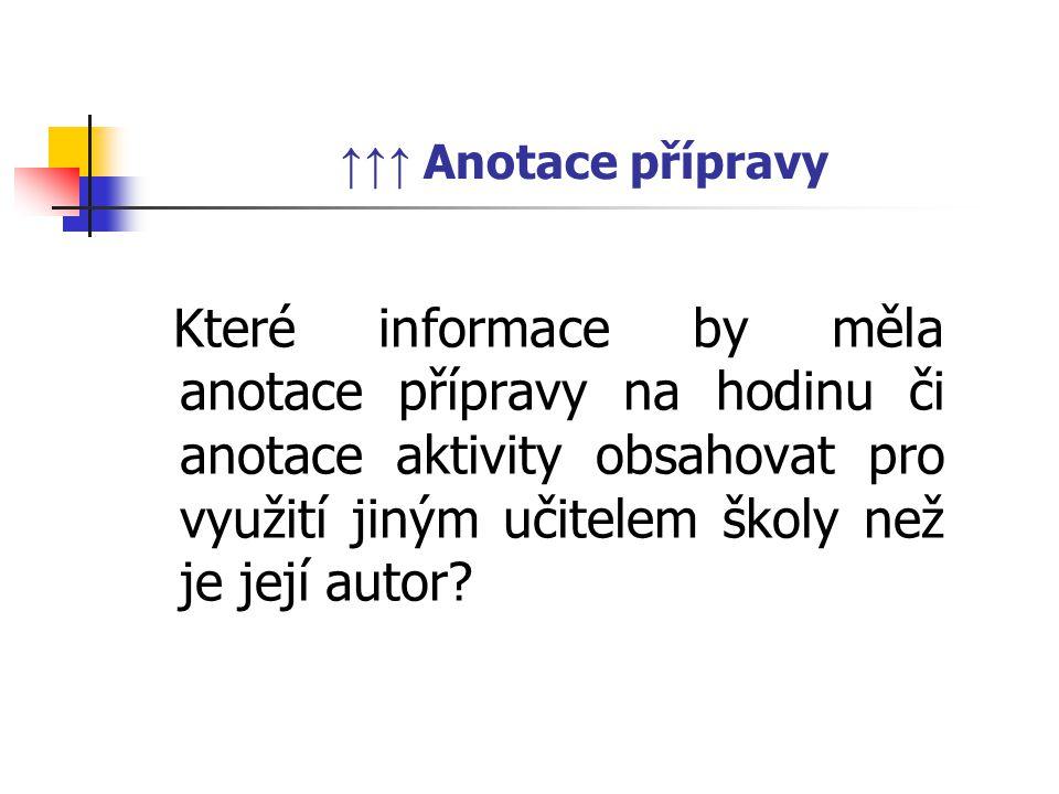 ↑↑↑ Anotace přípravy Které informace by měla anotace přípravy na hodinu či anotace aktivity obsahovat pro využití jiným učitelem školy než je její autor