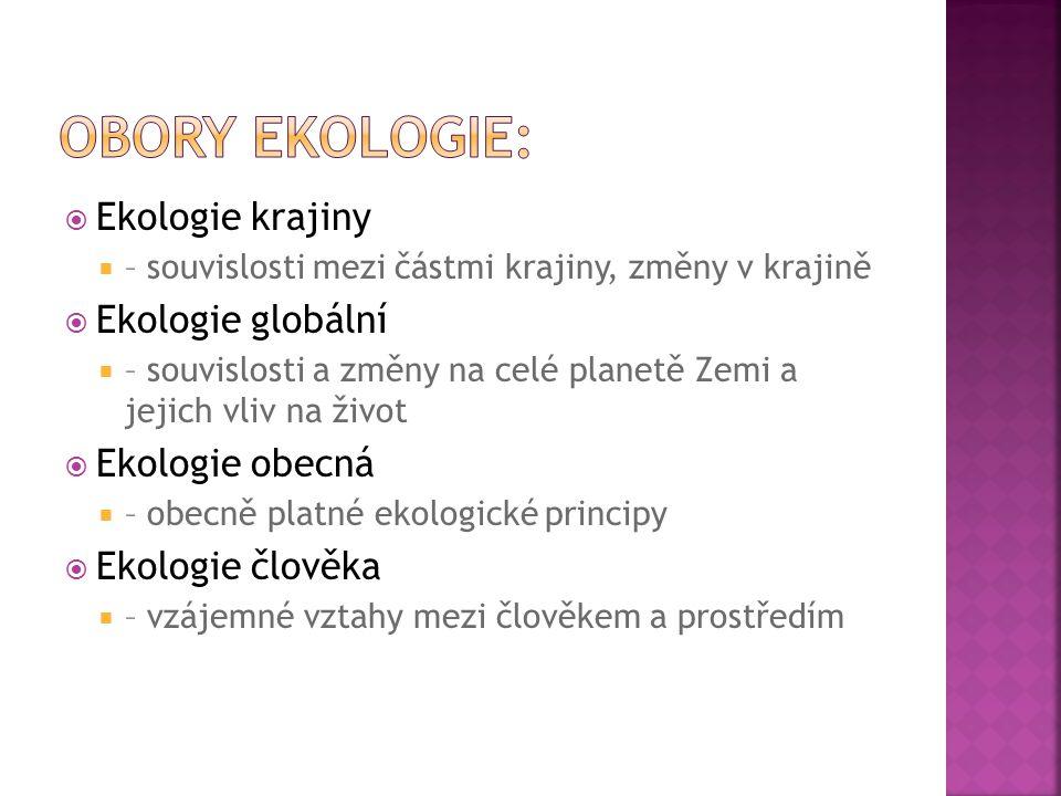  Ekologie krajiny  – souvislosti mezi částmi krajiny, změny v krajině  Ekologie globální  – souvislosti a změny na celé planetě Zemi a jejich vliv