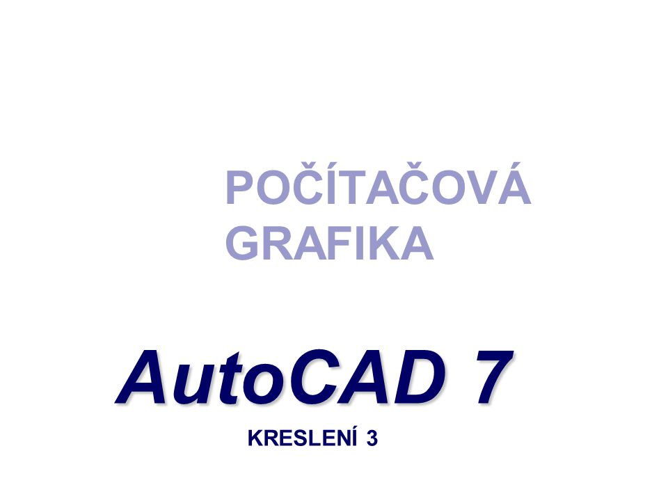 POČÍTAČOVÁ GRAFIKA AutoCAD 7 AutoCAD 7 KRESLENÍ 3