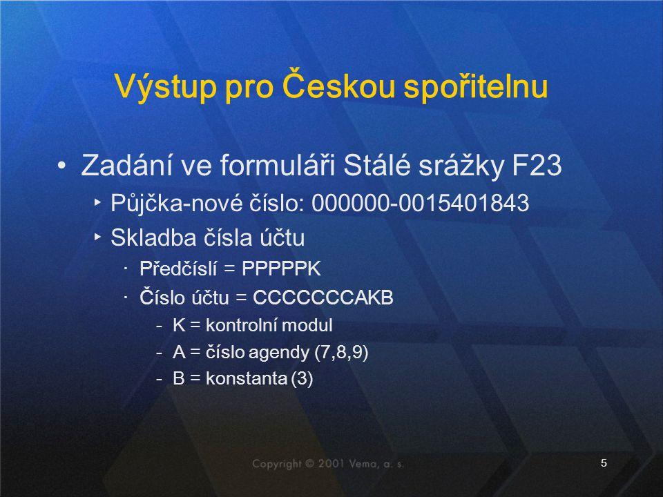 5 Výstup pro Českou spořitelnu Zadání ve formuláři Stálé srážky F23 ▸Půjčka-nové číslo: 000000-0015401843 ▸Skladba čísla účtu ‧Předčíslí = PPPPPK ‧Číslo účtu = CCCCCCCAKB ‐K = kontrolní modul ‐A = číslo agendy (7,8,9) ‐B = konstanta (3)