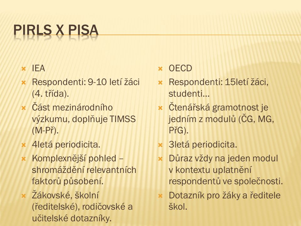  IEA  Respondenti: 9-10 letí žáci (4. třída).  Část mezinárodního výzkumu, doplňuje TIMSS (M-Př).  4letá periodicita.  Komplexnější pohled – shro