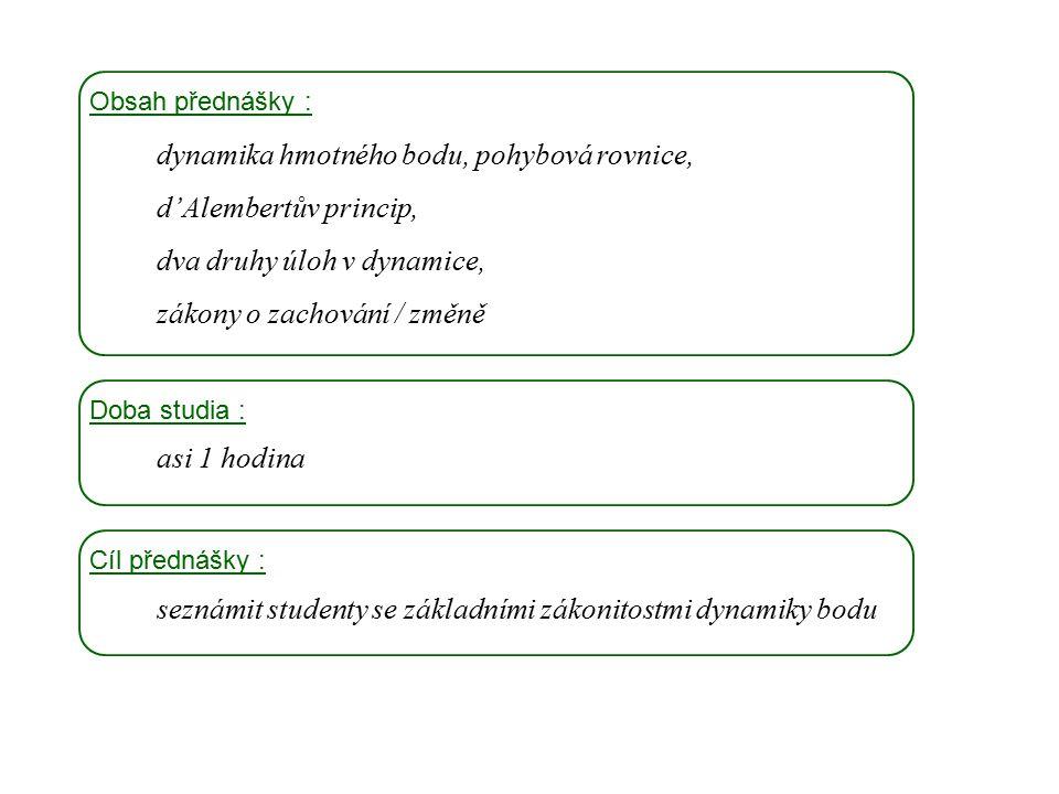 Dynamika I, 2. přednáška Obsah přednášky : dynamika hmotného bodu, pohybová rovnice, d'Alembertův princip, dva druhy úloh v dynamice, zákony o zachová