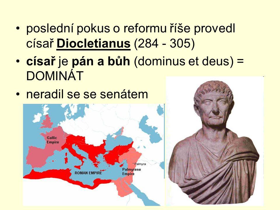 poslední pokus o reformu říše provedl císař Diocletianus (284 - 305) císař je pán a bůh (dominus et deus) = DOMINÁT neradil se se senátem