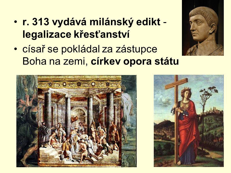 r. 313 vydává milánský edikt - legalizace křesťanství císař se pokládal za zástupce Boha na zemi, církev opora státu
