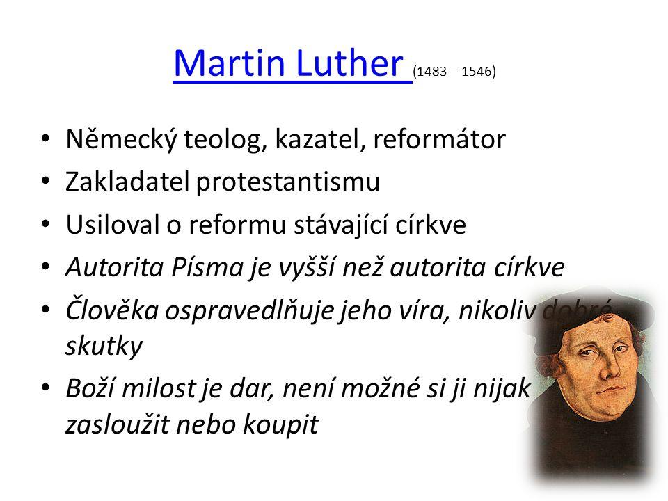 Martin Luther Martin Luther (1483 – 1546) Německý teolog, kazatel, reformátor Zakladatel protestantismu Usiloval o reformu stávající církve Autorita Písma je vyšší než autorita církve Člověka ospravedlňuje jeho víra, nikoliv dobré skutky Boží milost je dar, není možné si ji nijak zasloužit nebo koupit