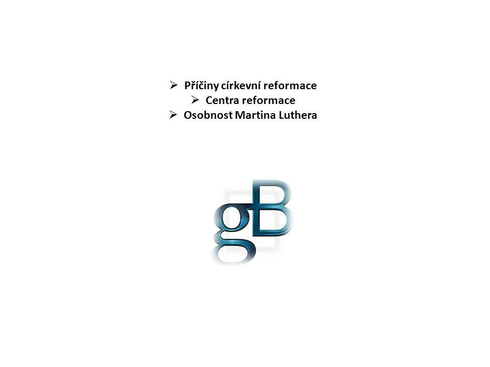  Příčiny církevní reformace  Centra reformace  Osobnost Martina Luthera