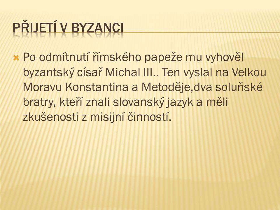  Po odmítnutí římského papeže mu vyhověl byzantský císař Michal III.. Ten vyslal na Velkou Moravu Konstantina a Metoděje,dva soluňské bratry, kteří z
