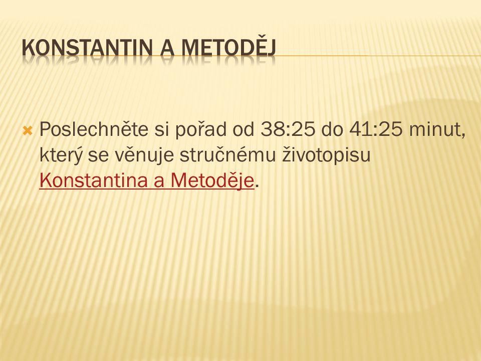  Poslechněte si pořad od 38:25 do 41:25 minut, který se věnuje stručnému životopisu Konstantina a Metoděje. Konstantina a Metoděje