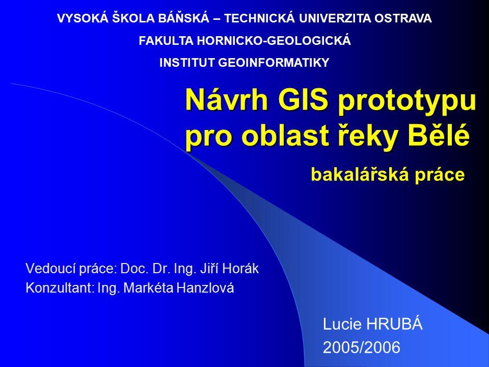 Návrh GIS prototypu pro oblast řeky Bělé Vedoucí práce: Doc. Dr. Ing. Jiří Horák Konzultant: Ing. Markéta Hanzlová Lucie HRUBÁ 2005/2006 VYSOKÁ ŠKOLA