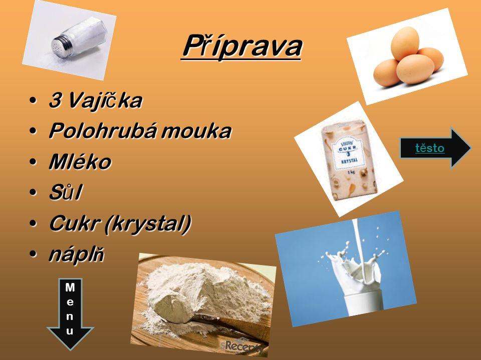 T ě sto Mouku nasypeme do misky p ř idáme 3 vejce,1 kávovou l ž íci cukru,špetku soli a mléko ….