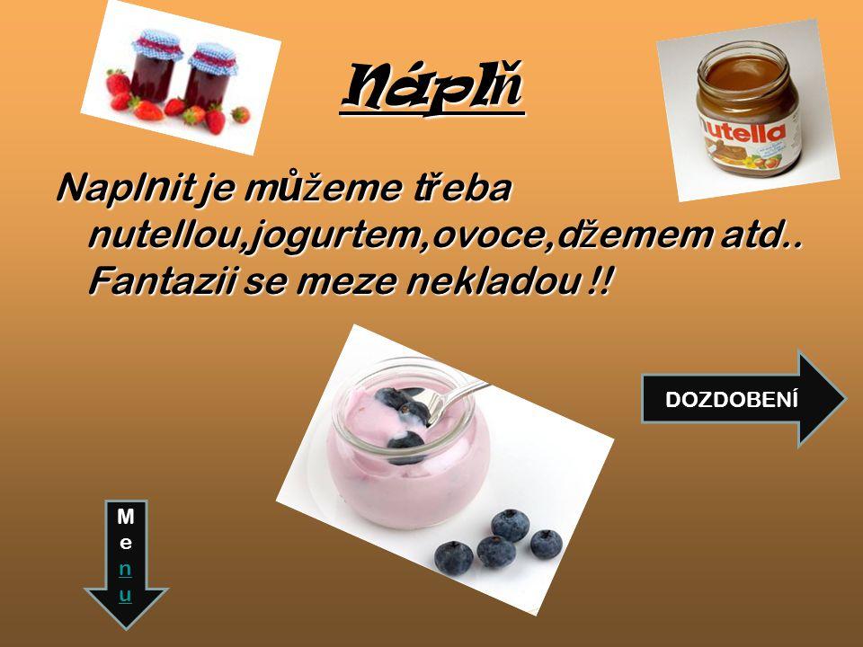Napl n it je m ů ž eme t ř eba nutellou,jogurtem,ovoce,d ž emem atd..