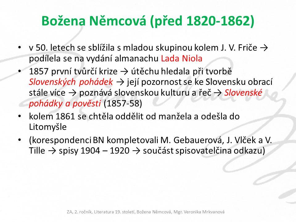 Dílo literární počátky byly básnické poté se těžištěm jejího zájmu přeneslo na tvorbu prozaickou a národopisnou Obrazy z okolí domažlického (1845) pozorování Chodska sama sebe zde představuje jako osobu dychtivou poznávat končinu dotud cizí a vydat o ní svědectví Národní báchorky a pověsti po sešitech 1845-47 promítla se zde Němcové snaha dodávat sebevědomí obyčejným lidem Tylem i Borovským byla chválena za schopnost vyprávění Slovenské pohádky a pověsti (1857-58) ZA, 2.