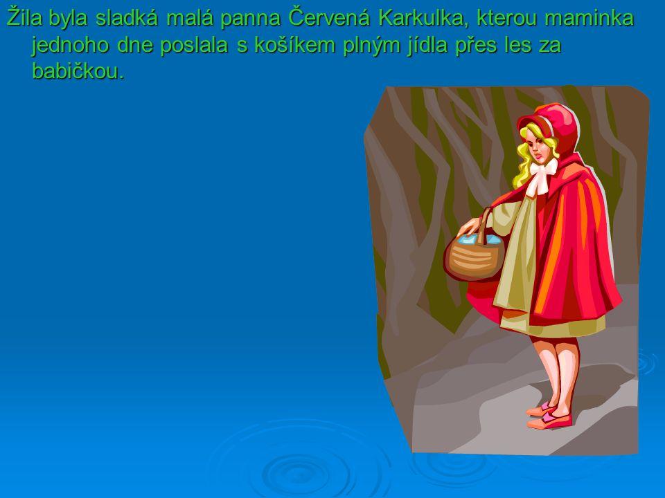 Žila byla sladká malá panna Červená Karkulka, kterou maminka jednoho dne poslala s košíkem plným jídla přes les za babičkou.