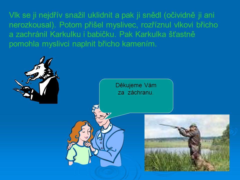 Vlk se ji nejdřív snažil uklidnit a pak ji snědl (očividně ji ani nerozkousal). Potom přišel myslivec, rozříznul vlkovi břicho a zachránil Karkulku i