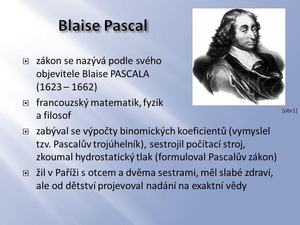  zákon se nazývá podle svého objevitele Blaise PASCALA (1623 – 1662)  francouzský matematik, fyzik a filosof  zabýval se výpočty binomických koefic
