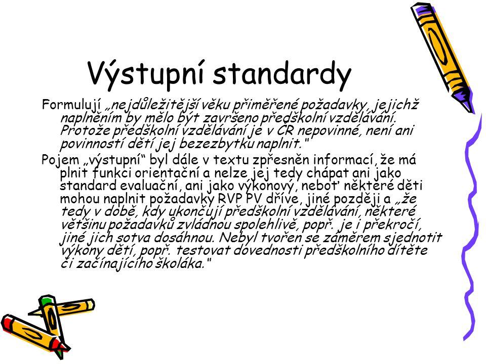 """Výstupní standardy Formulují """"nejdůležitější věku přiměřené požadavky, jejichž naplněním by mělo být završeno předškolní vzdělávání. Protože předškoln"""