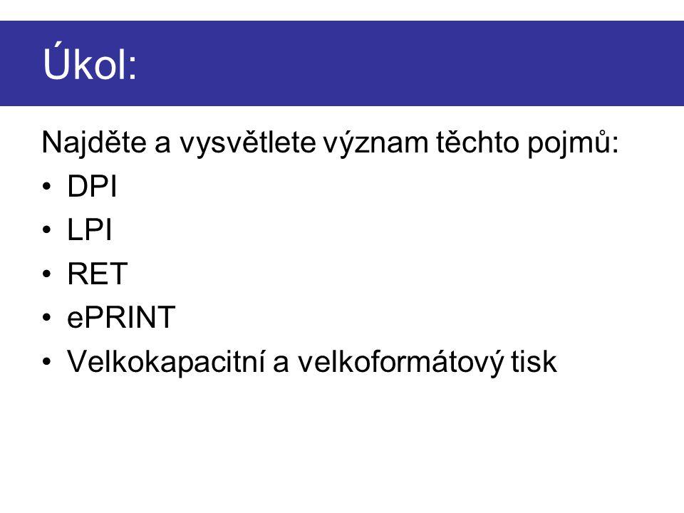 Úkol: Najděte a vysvětlete význam těchto pojmů: DPI LPI RET ePRINT Velkokapacitní a velkoformátový tisk
