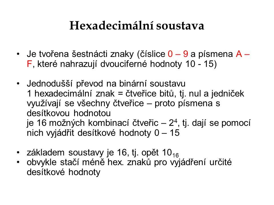 Hexadecimální soustava Je tvořena šestnácti znaky (číslice 0 – 9 a písmena A – F, které nahrazují dvouciferné hodnoty 10 - 15) Jednodušší převod na bi