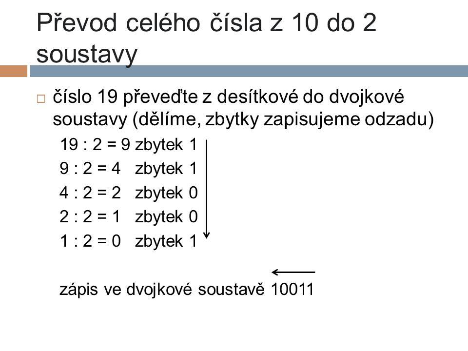 Převod celého čísla z 10 do 2 soustavy  číslo 19 převeďte z desítkové do dvojkové soustavy (dělíme, zbytky zapisujeme odzadu) 19 : 2 = 9 zbytek 1 9 :