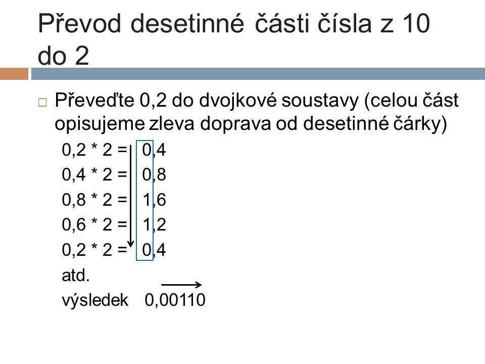 Převod desetinné části čísla z 10 do 2  Převeďte 0,2 do dvojkové soustavy (celou část opisujeme zleva doprava od desetinné čárky) 0,2 * 2 = 0,4 0,4 *