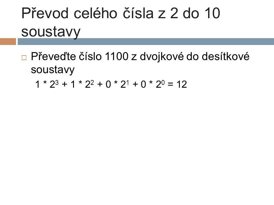 Převod celého čísla z 2 do 10 soustavy  Převeďte číslo 1100 z dvojkové do desítkové soustavy 1 * 2 3 + 1 * 2 2 + 0 * 2 1 + 0 * 2 0 = 12
