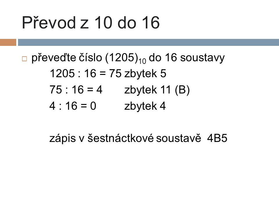 Převod z 10 do 16  převeďte číslo (1205) 10 do 16 soustavy 1205 : 16 = 75 zbytek 5 75 : 16 = 4 zbytek 11 (B) 4 : 16 = 0 zbytek 4 zápis v šestnáctkové