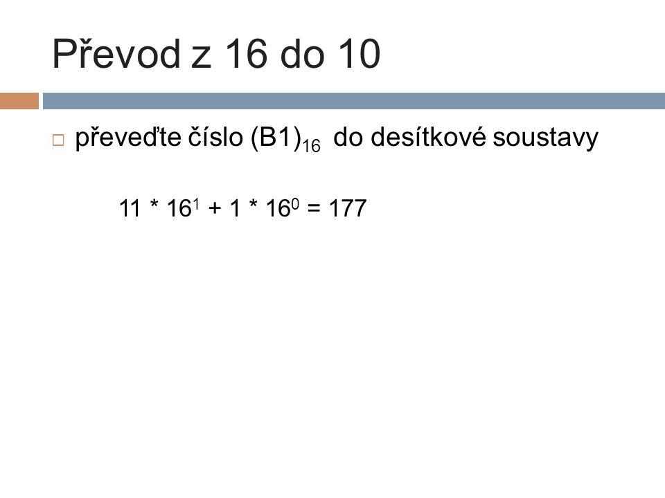 Převod z 16 do 10  převeďte číslo (B1) 16 do desítkové soustavy 11 * 16 1 + 1 * 16 0 = 177