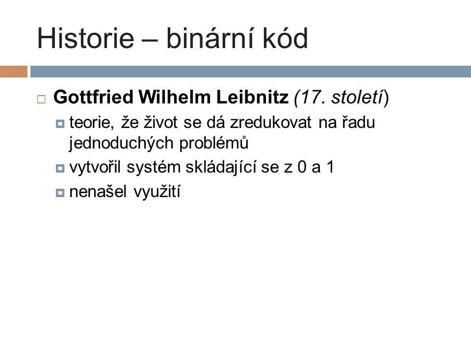 Historie – binární kód  Gottfried Wilhelm Leibnitz (17. století)  teorie, že život se dá zredukovat na řadu jednoduchých problémů  vytvořil systém