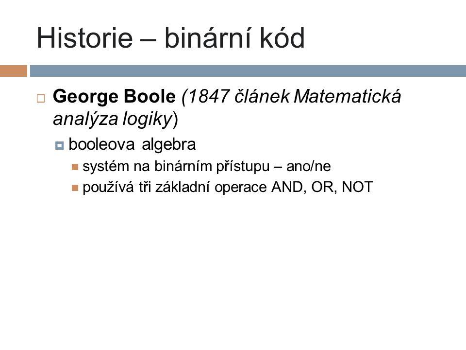 Historie – binární kód  George Boole (1847 článek Matematická analýza logiky)  booleova algebra systém na binárním přístupu – ano/ne používá tři zák