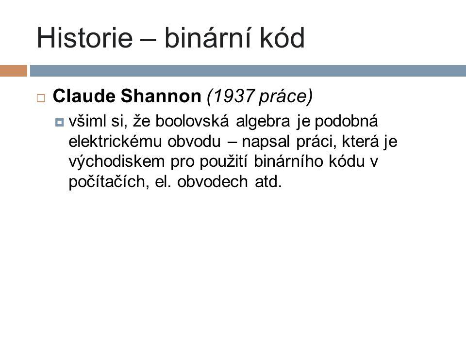 Historie – binární kód  Claude Shannon (1937 práce)  všiml si, že boolovská algebra je podobná elektrickému obvodu – napsal práci, která je východis