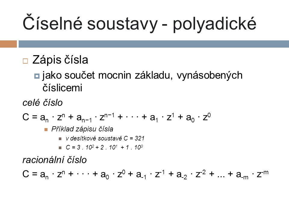 Číselné soustavy - polyadické  Zápis čísla  jako součet mocnin základu, vynásobených číslicemi celé číslo C = a n · z n + a n−1 · z n−1 + · · · + a