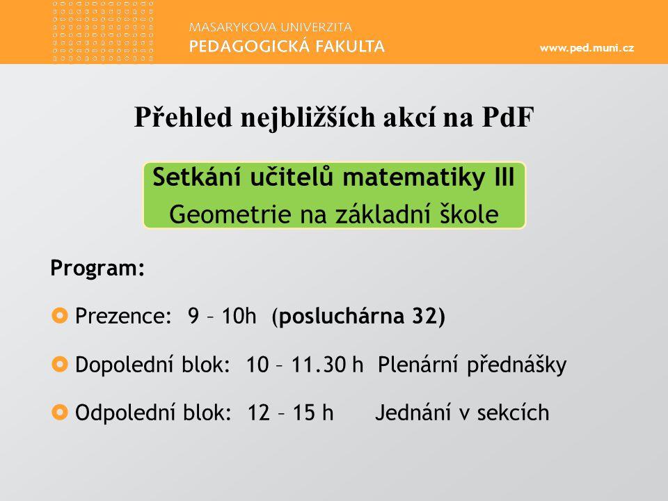 www.ped.muni.cz Program:  Prezence: 9 – 10h (posluchárna 32)  Dopolední blok: 10 – 11.30 h Plenární přednášky  Odpolední blok: 12 – 15 h Jednání v sekcích Přehled nejbližších akcí na PdF Setkání učitelů matematiky III Geometrie na základní škole