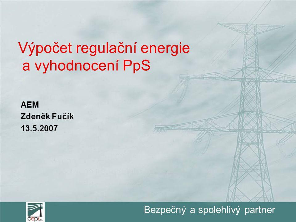 Bezpečný a spolehlivý partner Výpočet regulační energie a vyhodnocení PpS AEM Zdeněk Fučík 13.5.2007