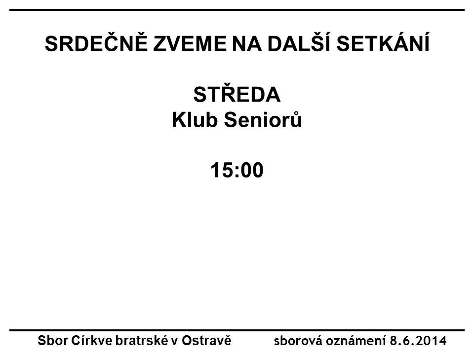 SRDEČNĚ ZVEME NA DALŠÍ SETKÁNÍ PÁTEK 15:00 DOROST ARCHA Sbor Církve bratrské v Ostravě sborová oznámení 8.6.2014