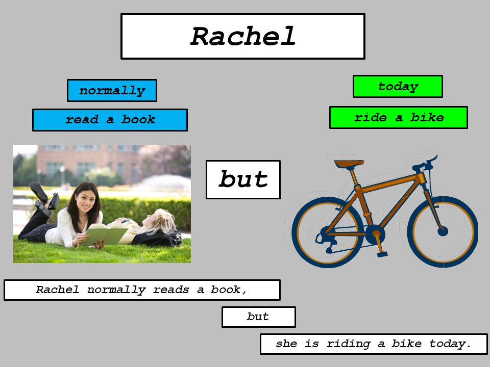 but Rachel normally today read a book ride a bike Rachel normally reads a book, but she is riding a bike today.