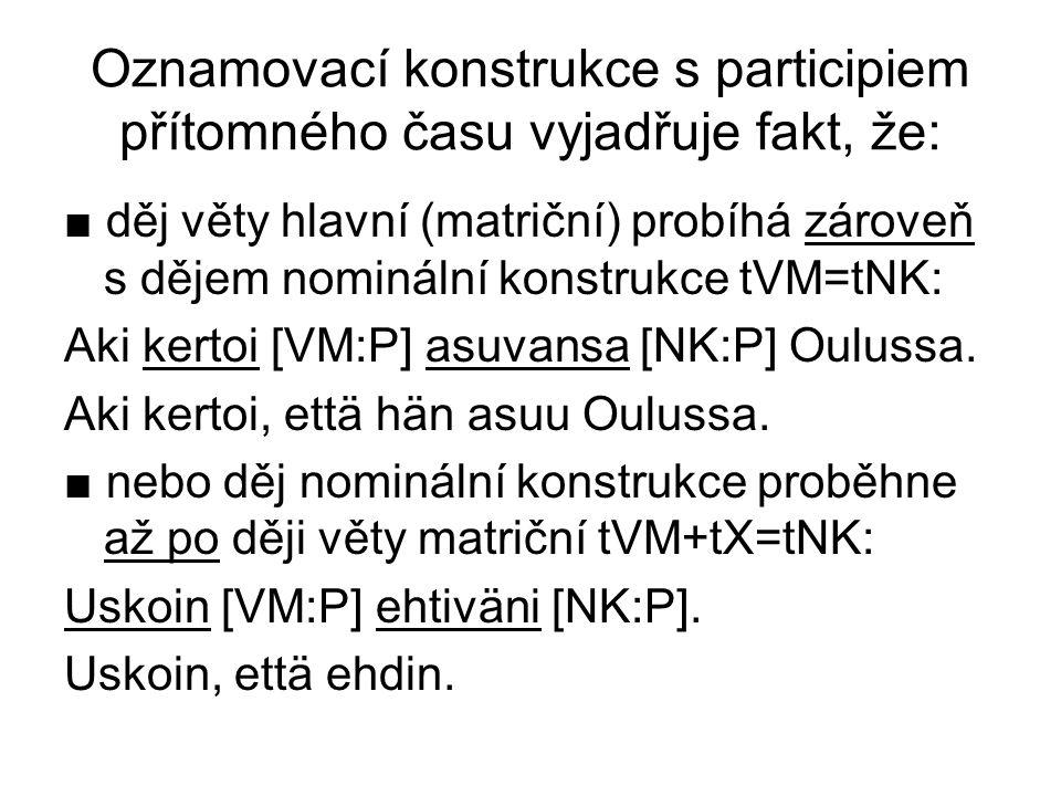 Oznamovací konstrukce s participiem přítomného času vyjadřuje fakt, že: ■ děj věty hlavní (matriční) probíhá zároveň s dějem nominální konstrukce tVM=tNK: Aki kertoi [VM:P] asuvansa [NK:P] Oulussa.