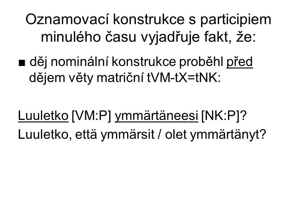 Oznamovací konstrukce s participiem minulého času vyjadřuje fakt, že: ■ děj nominální konstrukce proběhl před dějem věty matriční tVM-tX=tNK: Luuletko [VM:P] ymmärtäneesi [NK:P].