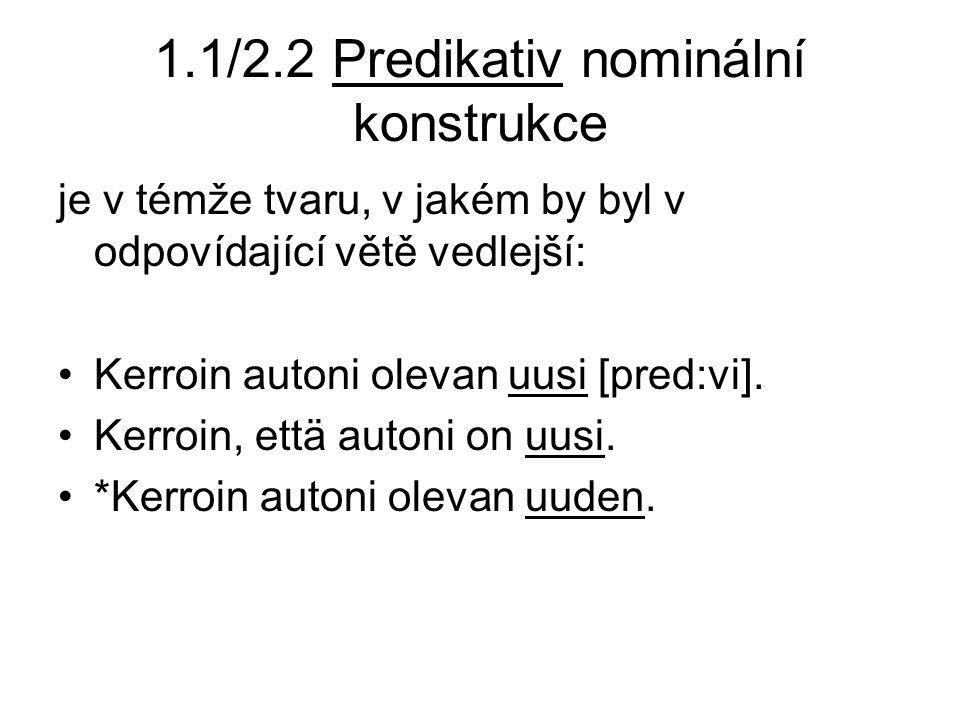 1.1/2.2 Predikativ nominální konstrukce je v témže tvaru, v jakém by byl v odpovídající větě vedlejší: Kerroin autoni olevan uusi [pred:vi].