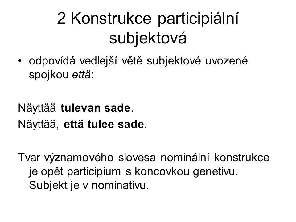 2 Konstrukce participiální subjektová odpovídá vedlejší větě subjektové uvozené spojkou että: Näyttää tulevan sade.