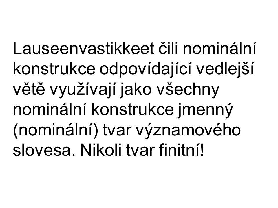 Lauseenvastikkeet čili nominální konstrukce odpovídající vedlejší větě využívají jako všechny nominální konstrukce jmenný (nominální) tvar významového slovesa.