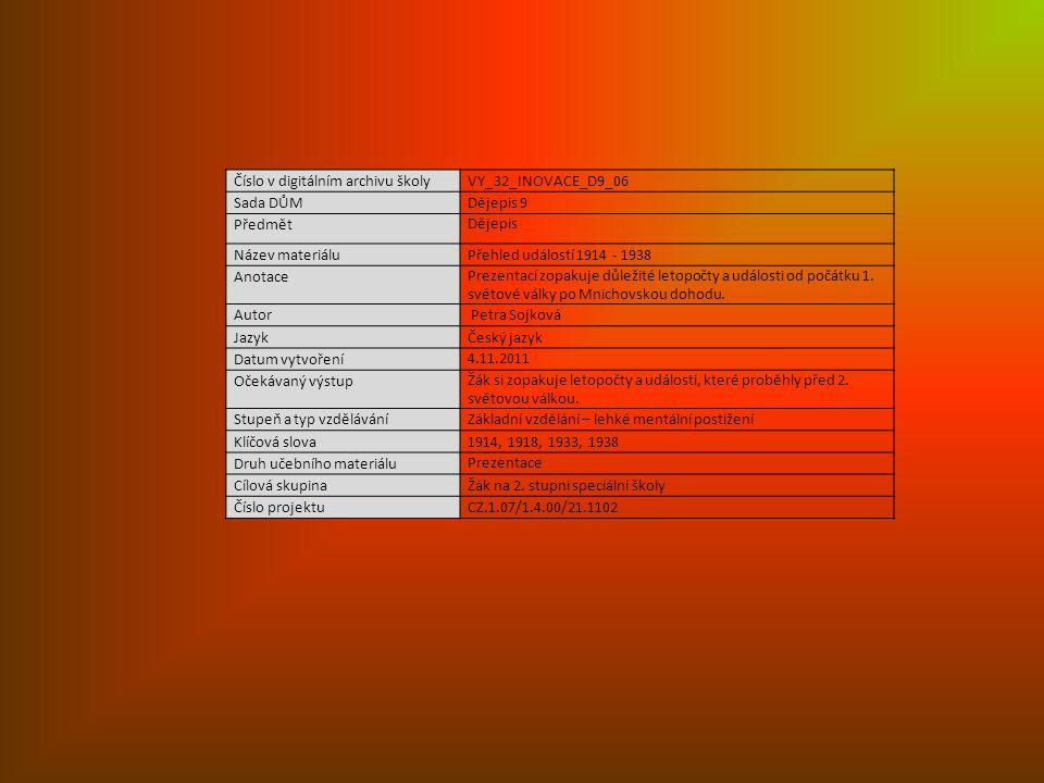 Číslo v digitálním archivu školyVY_32_INOVACE_D9_06 Sada DŮMDějepis 9 Předmět Dějepis Název materiáluPřehled událostí 1914 - 1938 Anotace Prezentací zopakuje důležité letopočty a události od počátku 1.