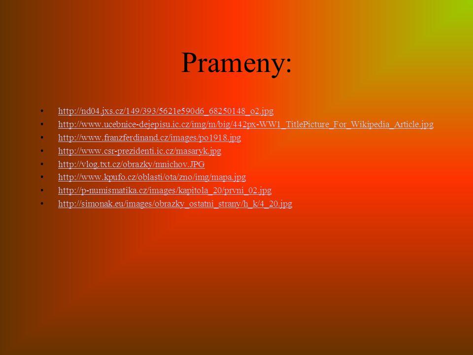 Prameny: http://nd04.jxs.cz/149/393/5621e590d6_68250148_o2.jpg http://www.ucebnice-dejepisu.ic.cz/img/m/big/442px-WW1_TitlePicture_For_Wikipedia_Article.jpg http://www.franzferdinand.cz/images/po1918.jpg http://www.csr-prezidenti.ic.cz/masaryk.jpg http://vlog.txt.cz/obrazky/mnichov.JPG http://www.kpufo.cz/oblasti/ota/zno/img/mapa.jpg http://p-numismatika.cz/images/kapitola_20/prvni_02.jpg http://simonak.eu/images/obrazky_ostatni_strany/h_k/4_20.jpg