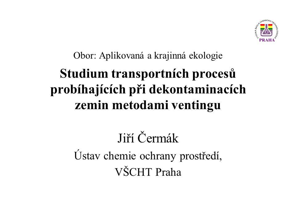 Obor: Aplikovaná a krajinná ekologie Studium transportních procesů probíhajících při dekontaminacích zemin metodami ventingu Jiří Čermák Ústav chemie ochrany prostředí, VŠCHT Praha