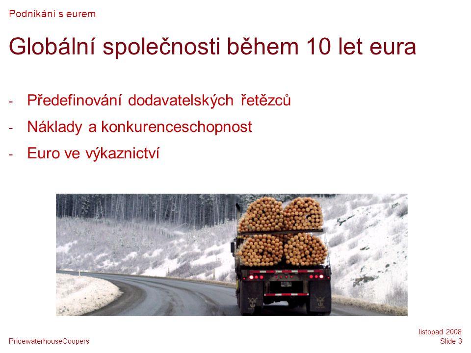 PricewaterhouseCoopers listopad 2008 Slide 3 Globální společnosti během 10 let eura - Předefinování dodavatelských řetězců - Náklady a konkurenceschopnost - Euro ve výkaznictví Podnikání s eurem